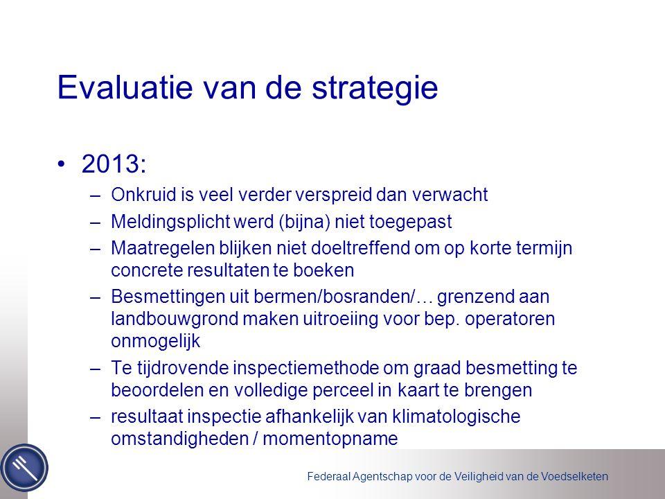 Federaal Agentschap voor de Veiligheid van de Voedselketen Evaluatie van de strategie 2013: –Onkruid is veel verder verspreid dan verwacht –Meldingspl