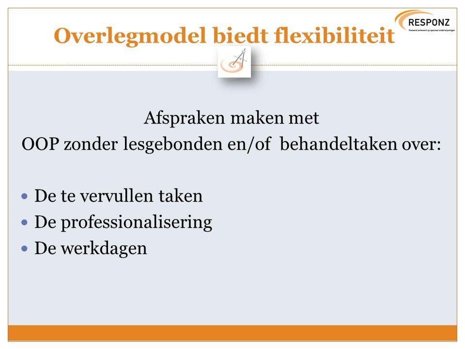 Overlegmodel biedt flexibiliteit Afspraken maken met OOP zonder lesgebonden en/of behandeltaken over: De te vervullen taken De professionalisering De