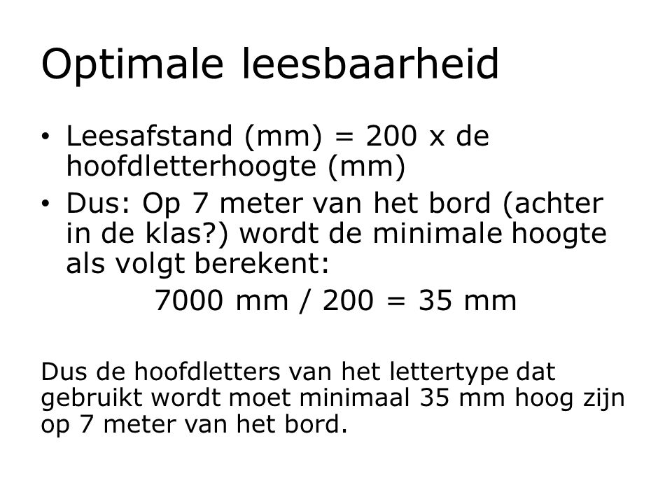Optimale leesbaarheid Leesafstand (mm) = 200 x de hoofdletterhoogte (mm) Dus: Op 7 meter van het bord (achter in de klas?) wordt de minimale hoogte al