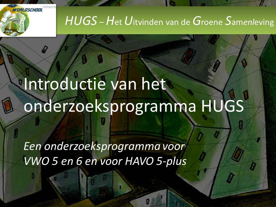 HUGS – H et U itvinden van de G roene S amenleving Introductie van het onderzoeksprogramma HUGS Een onderzoeksprogramma voor VWO 5 en 6 en voor HAVO 5-plus