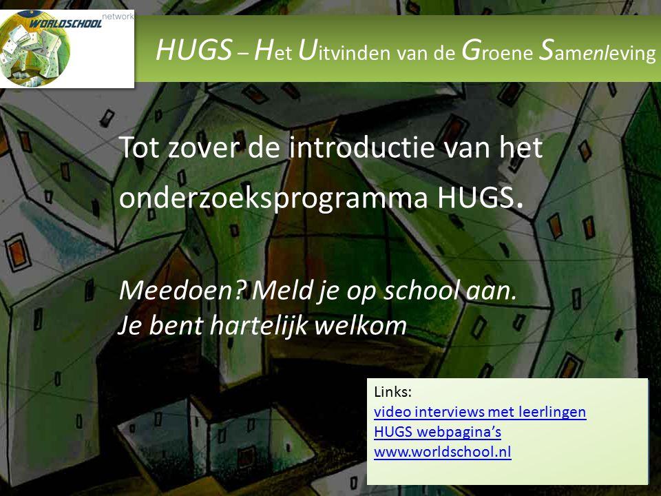 HUGS – H et U itvinden van de G roene S amenleving Tot zover de introductie van het onderzoeksprogramma HUGS. Meedoen? Meld je op school aan. Je bent