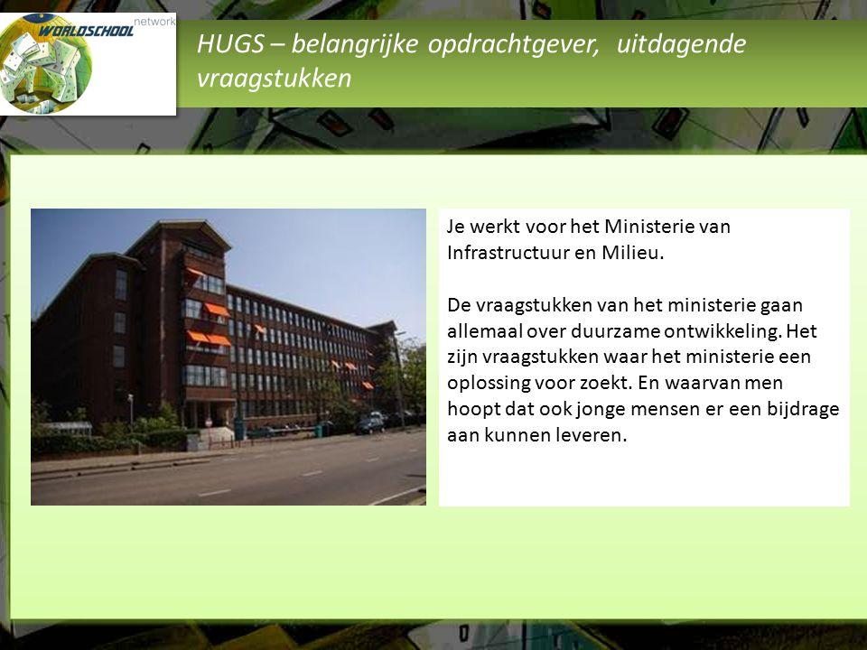 HUGS – belangrijke opdrachtgever, uitdagende vraagstukken Je werkt voor het Ministerie van Infrastructuur en Milieu. De vraagstukken van het ministeri