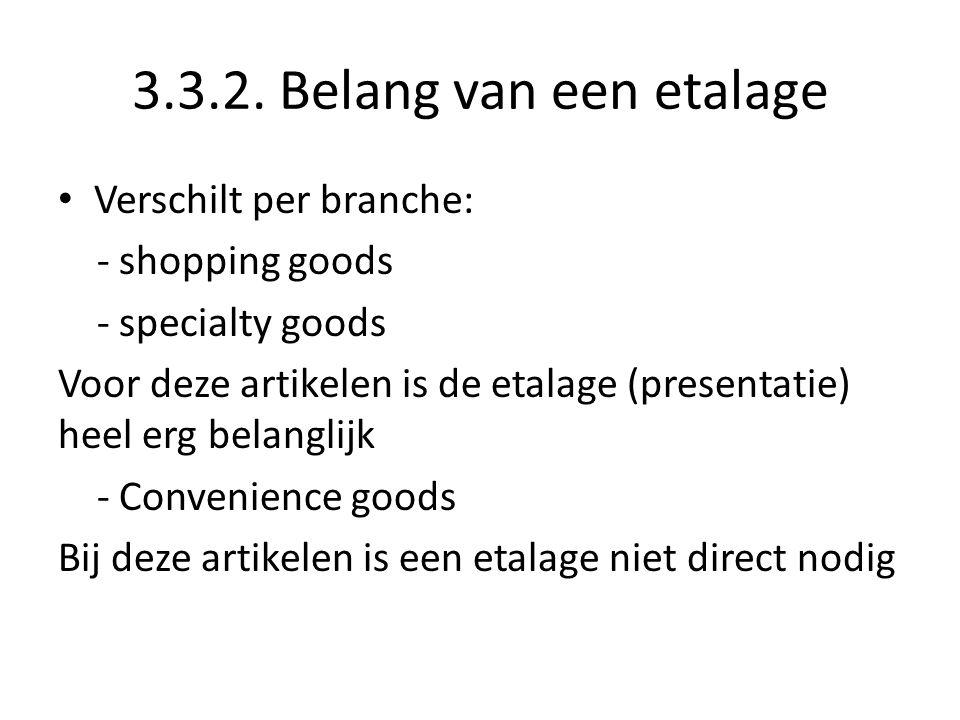3.3.2. Belang van een etalage Verschilt per branche: - shopping goods - specialty goods Voor deze artikelen is de etalage (presentatie) heel erg belan