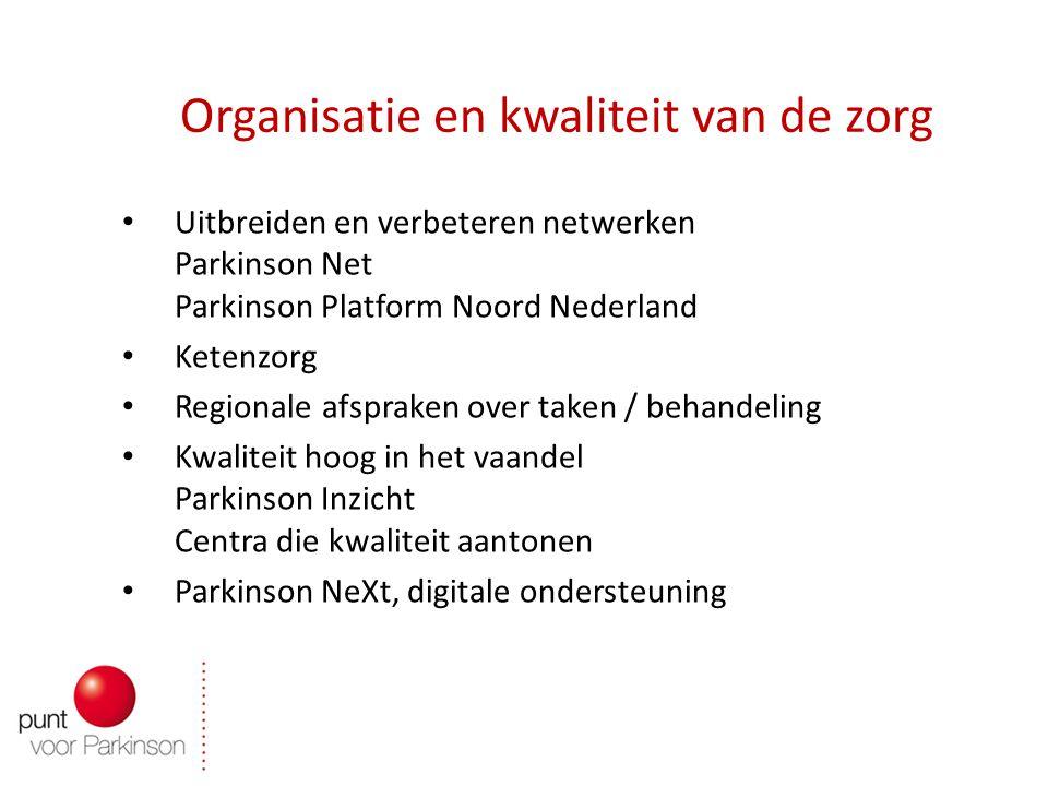 Organisatie en kwaliteit van de zorg Uitbreiden en verbeteren netwerken Parkinson Net Parkinson Platform Noord Nederland Ketenzorg Regionale afspraken over taken / behandeling Kwaliteit hoog in het vaandel Parkinson Inzicht Centra die kwaliteit aantonen Parkinson NeXt, digitale ondersteuning