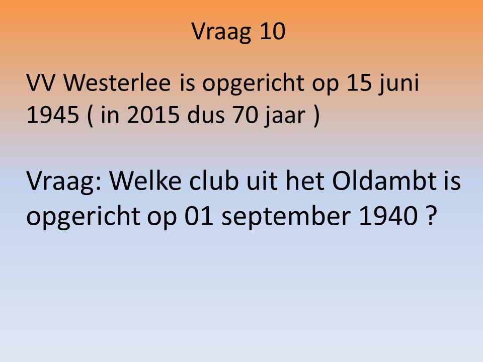 Vraag 10 VV Westerlee is opgericht op 15 juni 1945 ( in 2015 dus 70 jaar ) Vraag: Welke club uit het Oldambt is opgericht op 01 september 1940 ?