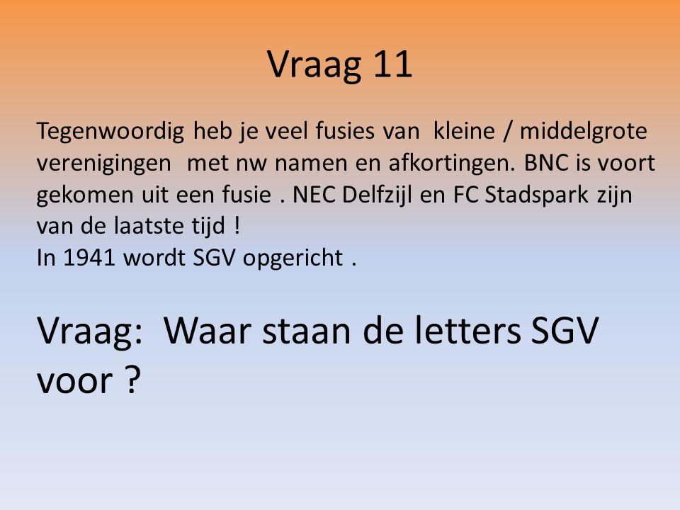Vraag 11 Tegenwoordig heb je veel fusies van kleine / middelgrote verenigingen met nw namen en afkortingen.