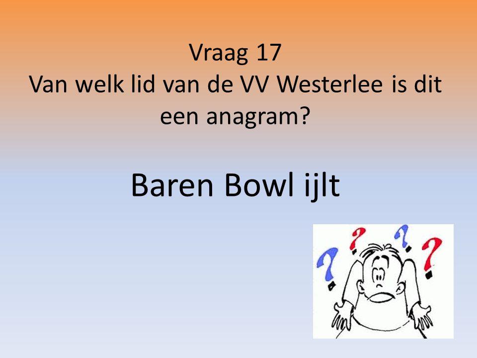Vraag 17 Van welk lid van de VV Westerlee is dit een anagram? Baren Bowl ijlt