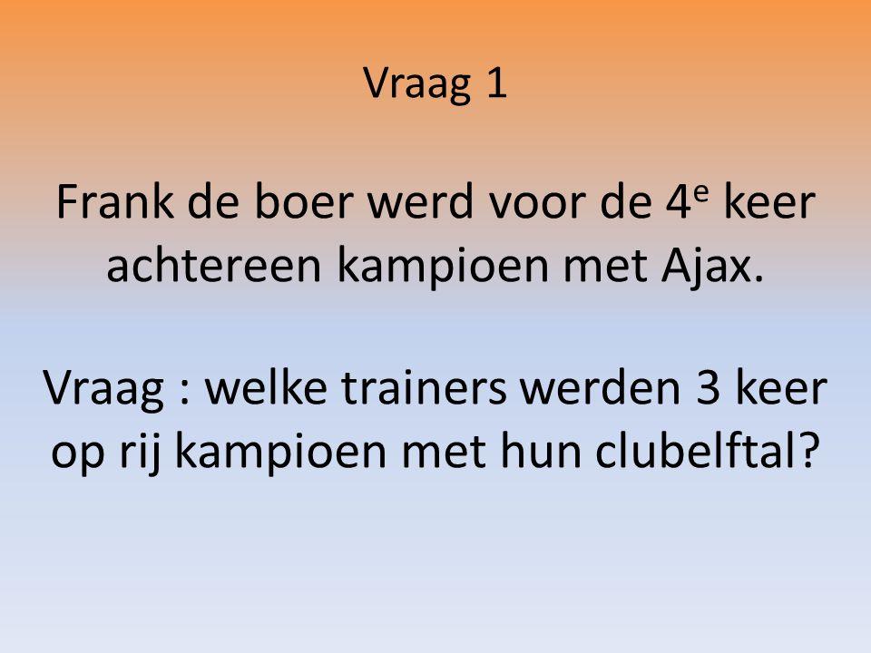 Vraag 1 Frank de boer werd voor de 4 e keer achtereen kampioen met Ajax.