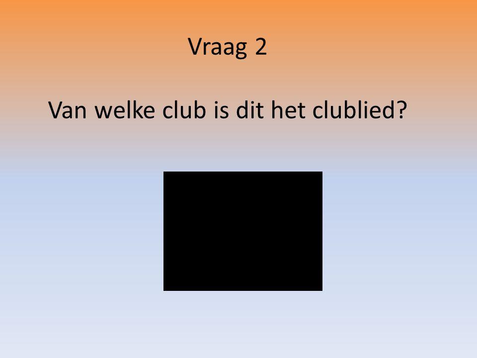 Vraag 2 Van welke club is dit het clublied?