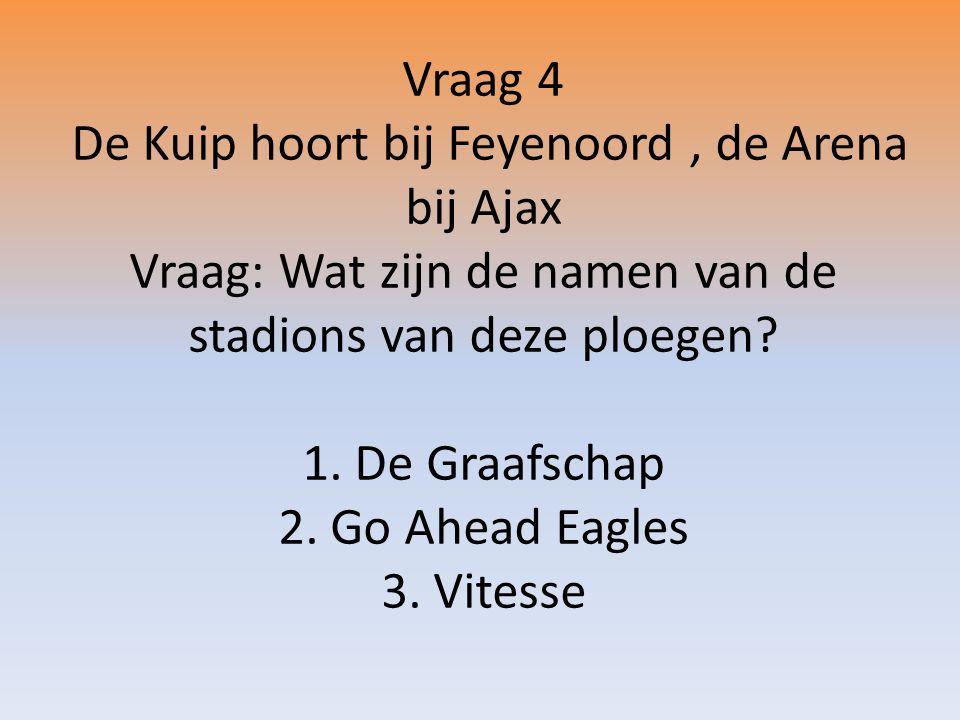 Vraag 4 De Kuip hoort bij Feyenoord, de Arena bij Ajax Vraag: Wat zijn de namen van de stadions van deze ploegen.