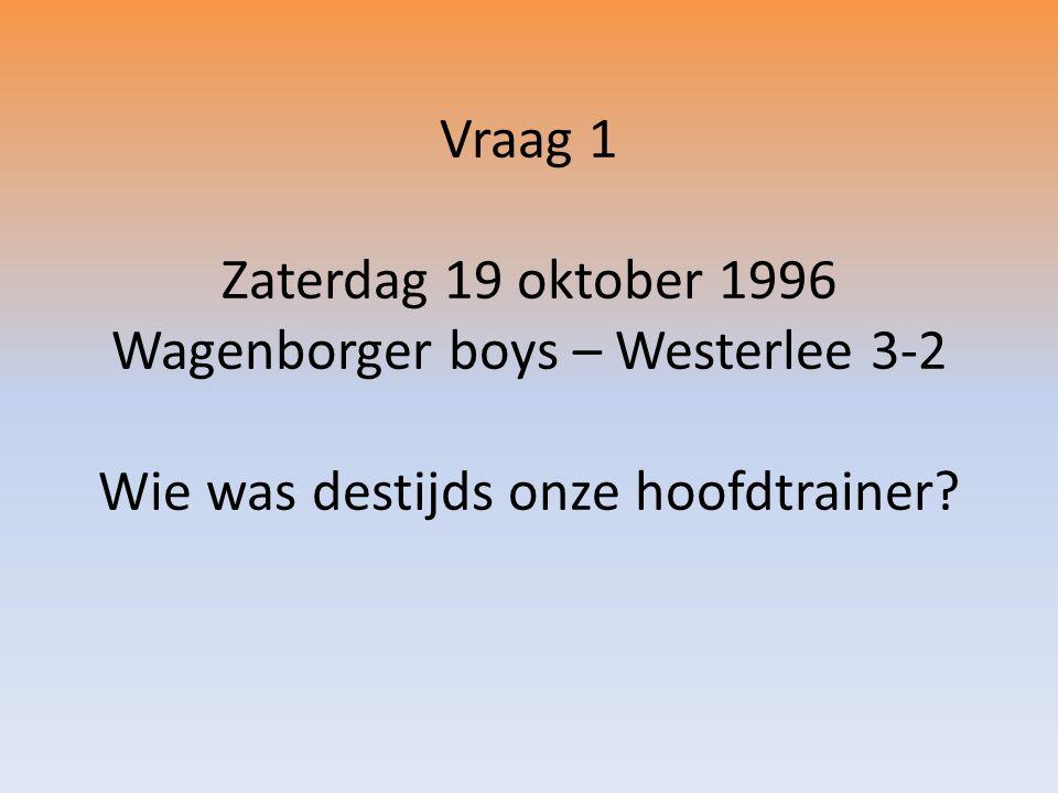 Vraag 1 Zaterdag 19 oktober 1996 Wagenborger boys – Westerlee 3-2 Wie was destijds onze hoofdtrainer?