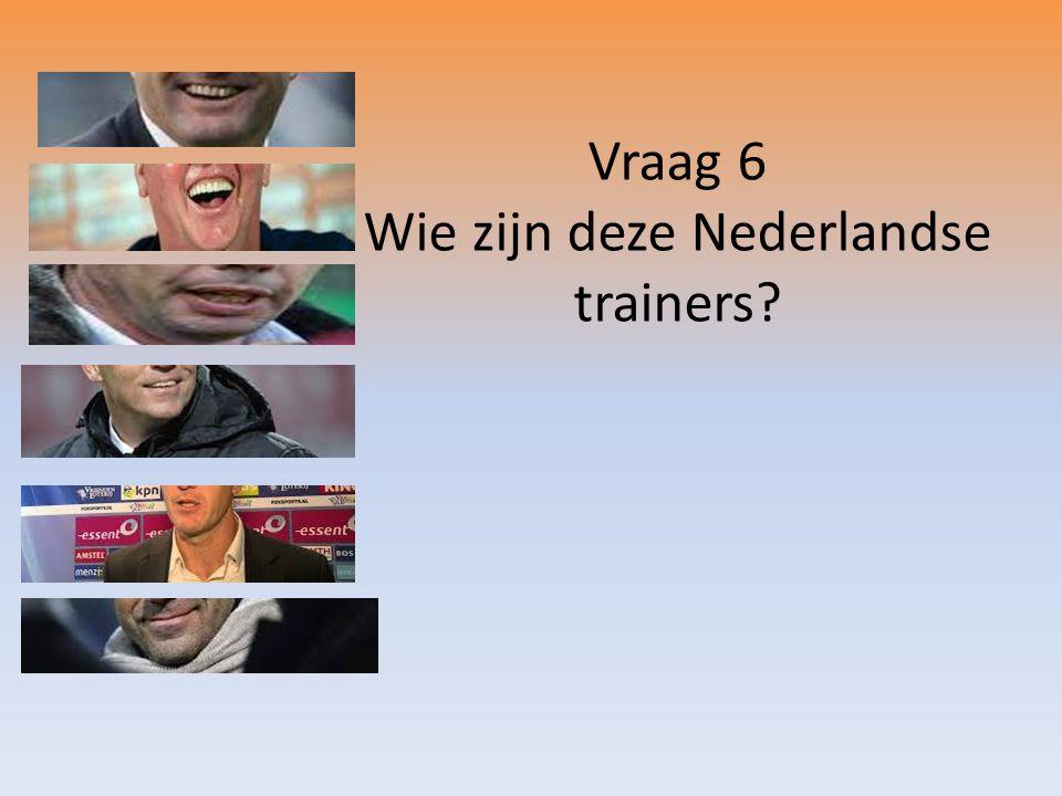 Vraag 6 Wie zijn deze Nederlandse trainers?