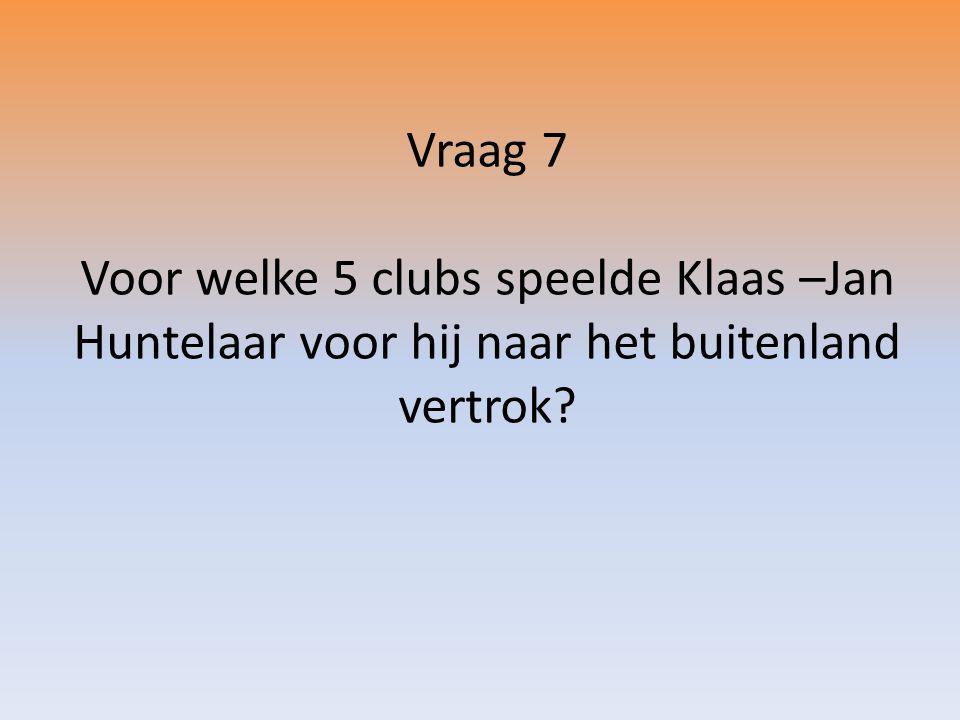 Vraag 7 Voor welke 5 clubs speelde Klaas –Jan Huntelaar voor hij naar het buitenland vertrok?