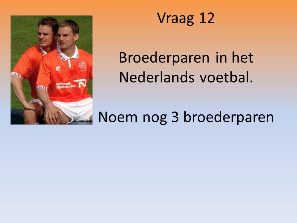 Vraag 12 Broederparen in het Nederlands voetbal. Noem nog 3 broederparen
