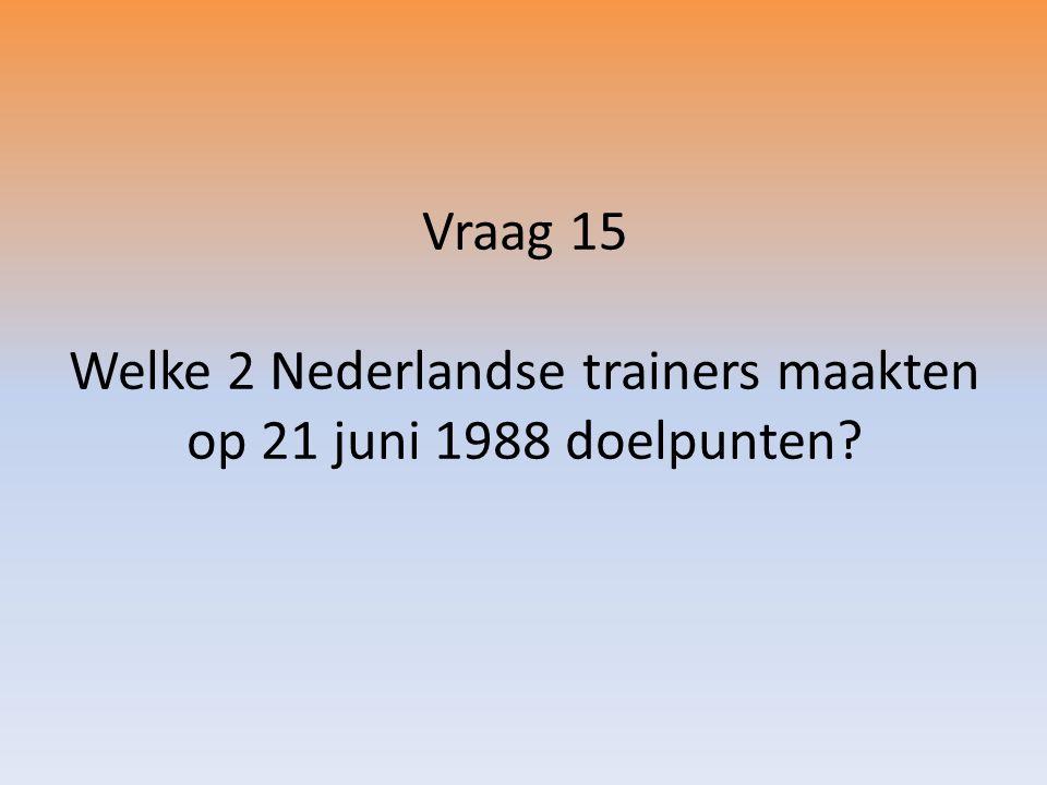 Vraag 15 Welke 2 Nederlandse trainers maakten op 21 juni 1988 doelpunten?
