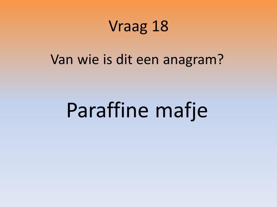 Vraag 18 Van wie is dit een anagram? Paraffine mafje