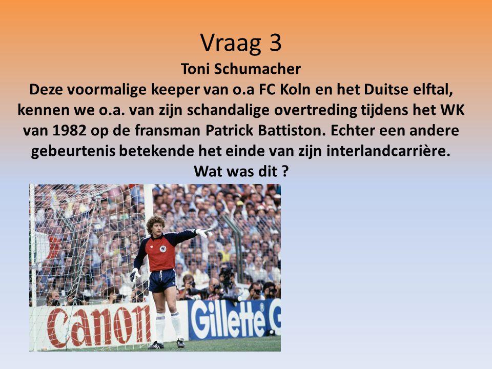 Vraag 3 Toni Schumacher Deze voormalige keeper van o.a FC Koln en het Duitse elftal, kennen we o.a.