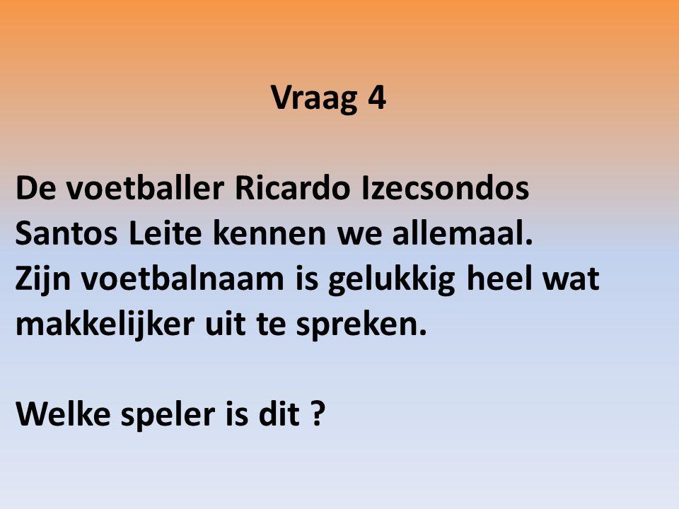 Vraag 4 De voetballer Ricardo Izecsondos Santos Leite kennen we allemaal.