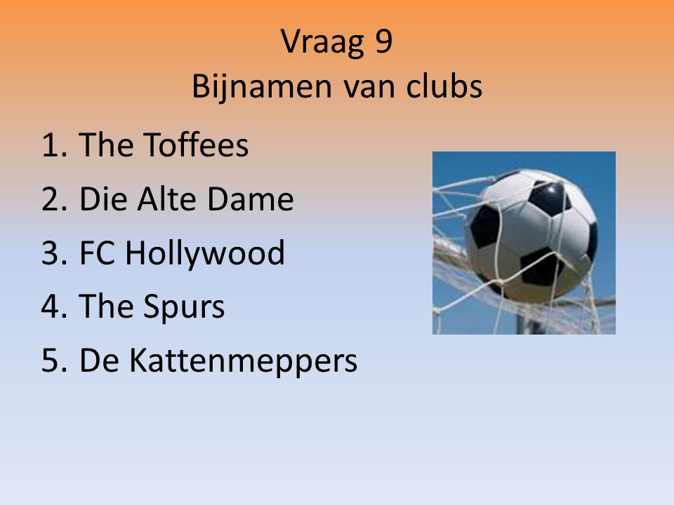 Vraag 9 Bijnamen van clubs 1.The Toffees 2.Die Alte Dame 3.FC Hollywood 4.The Spurs 5.De Kattenmeppers