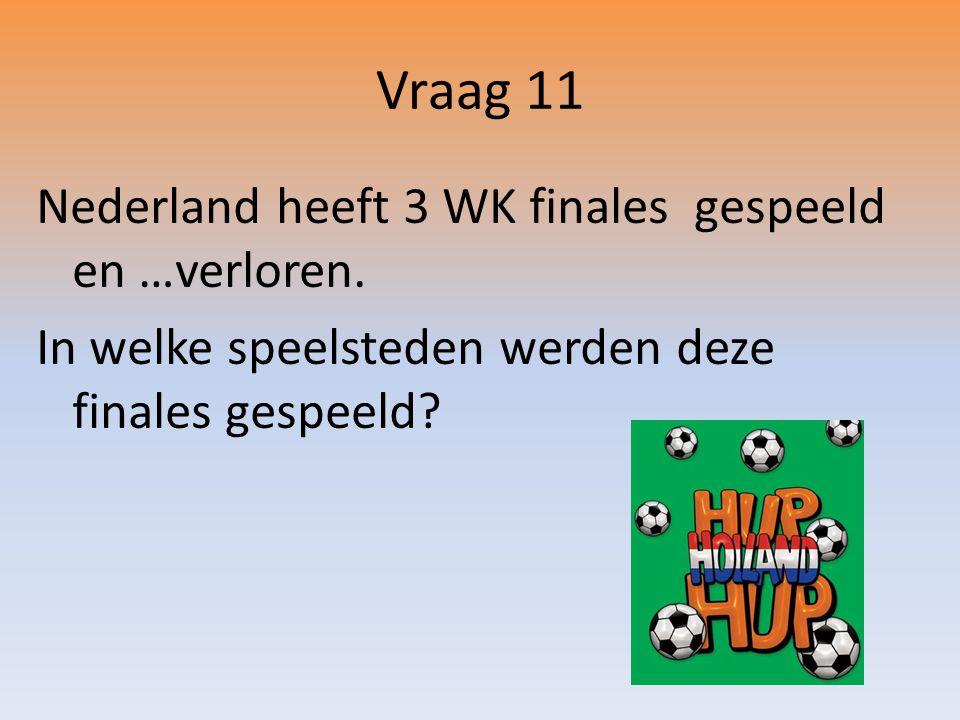 Vraag 11 Nederland heeft 3 WK finales gespeeld en …verloren.