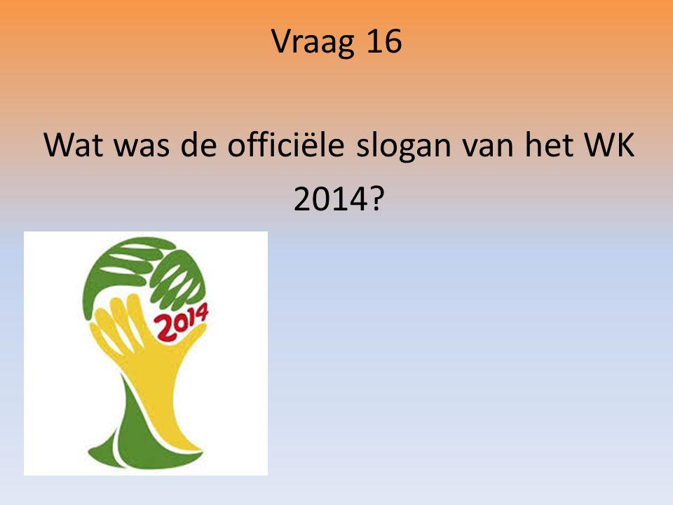 Vraag 16 Wat was de officiële slogan van het WK 2014?