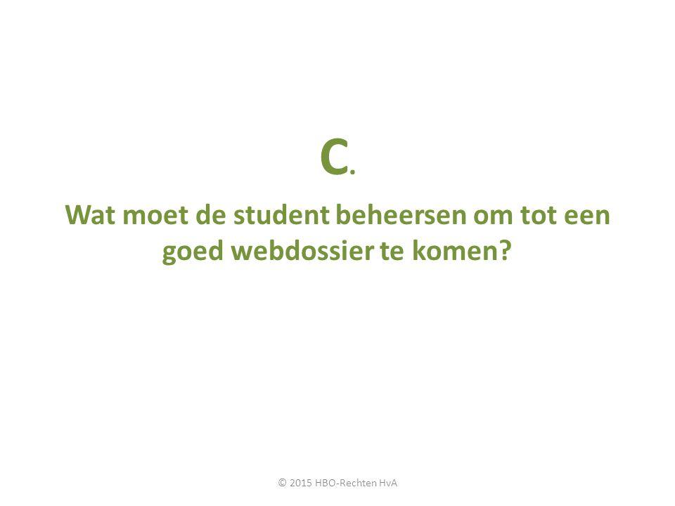 C. Wat moet de student beheersen om tot een goed webdossier te komen? © 2015 HBO-Rechten HvA