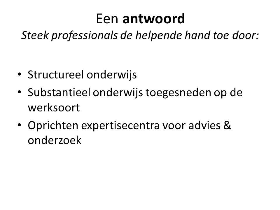 Een antwoord Steek professionals de helpende hand toe door: Structureel onderwijs Substantieel onderwijs toegesneden op de werksoort Oprichten expertisecentra voor advies & onderzoek