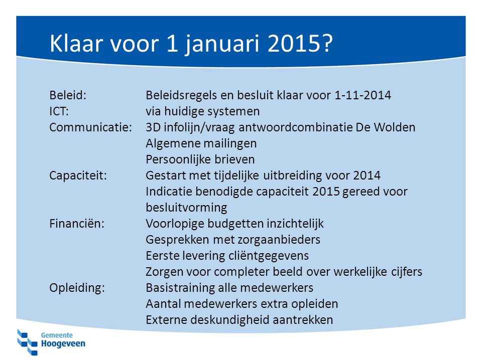 Klaar voor 1 januari 2015? Beleid:Beleidsregels en besluit klaar voor 1-11-2014 ICT: via huidige systemen Communicatie: 3D infolijn/vraag antwoordcomb