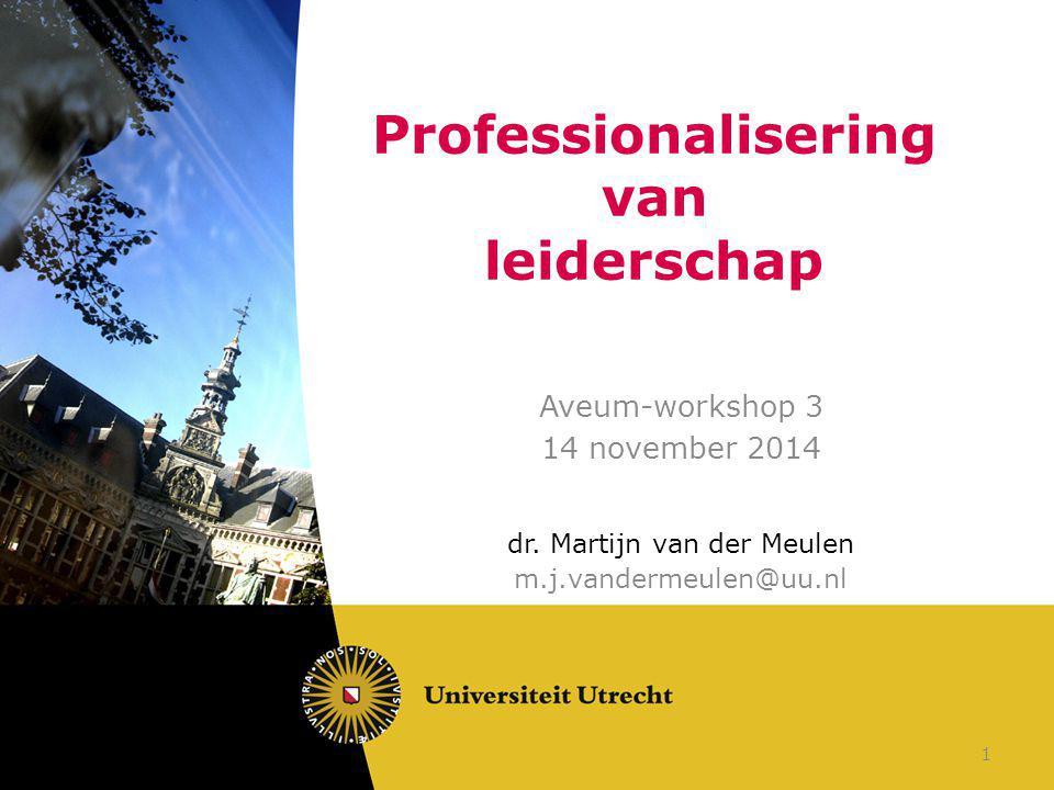 Professionalisering van leiderschap Aveum-workshop 3 14 november 2014 dr. Martijn van der Meulen m.j.vandermeulen@uu.nl 1