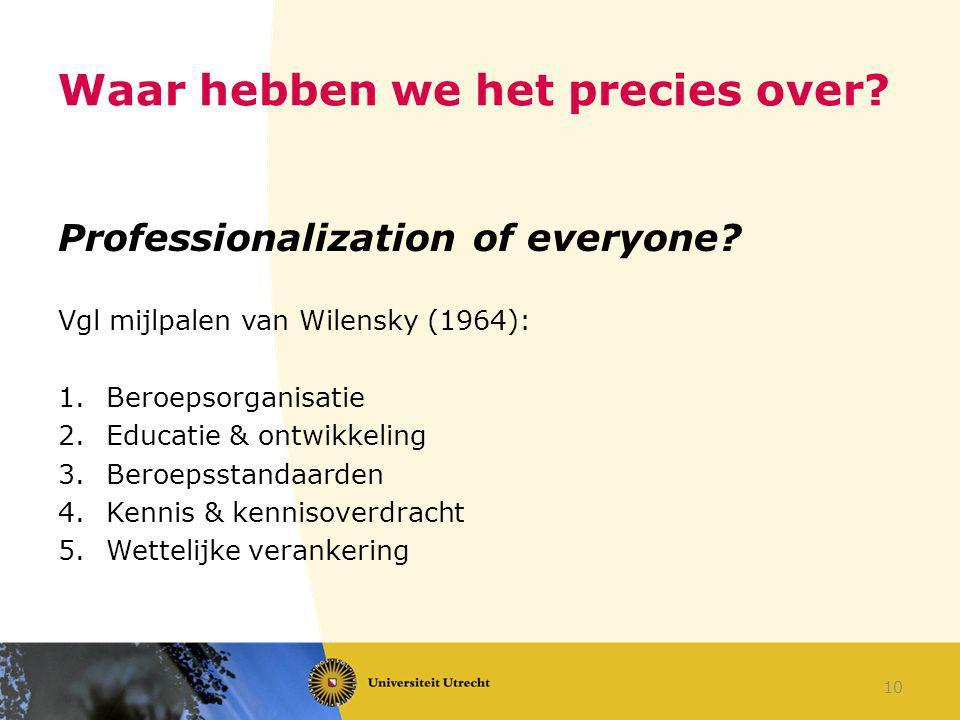 Waar hebben we het precies over? Professionalization of everyone? Vgl mijlpalen van Wilensky (1964): 1.Beroepsorganisatie 2.Educatie & ontwikkeling 3.