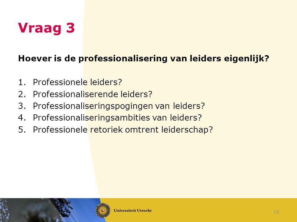 Vraag 3 Hoever is de professionalisering van leiders eigenlijk? 1.Professionele leiders? 2.Professionaliserende leiders? 3.Professionaliseringspoginge