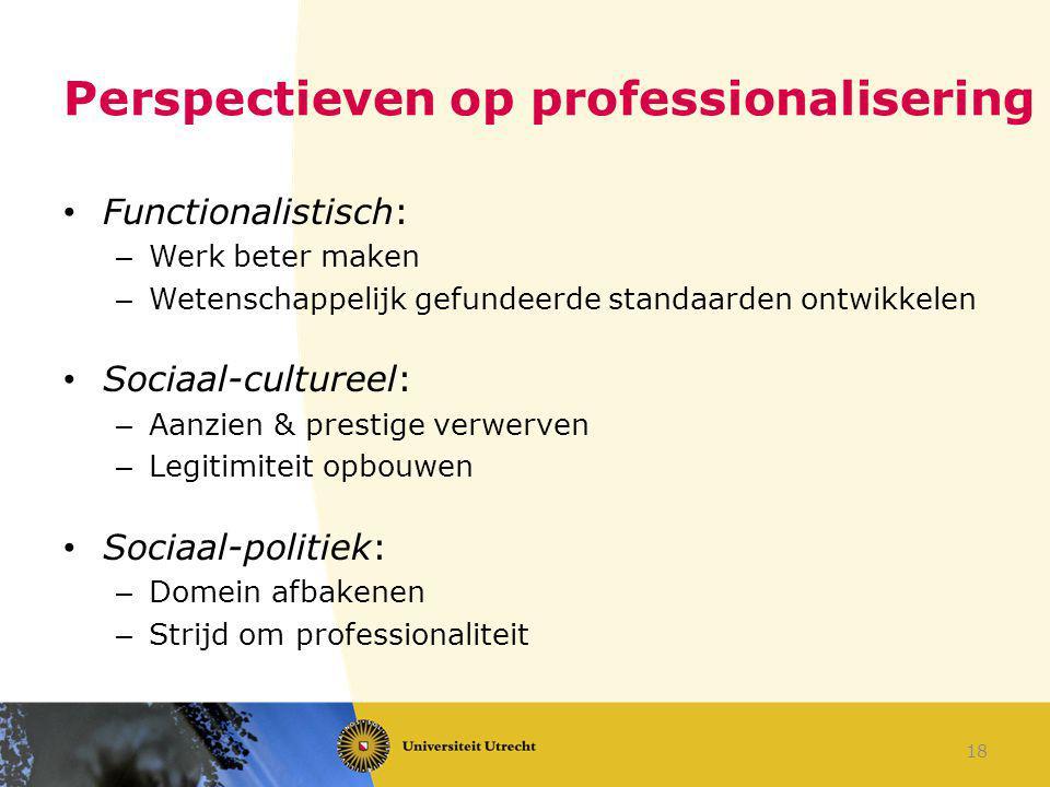 Perspectieven op professionalisering Functionalistisch: – Werk beter maken – Wetenschappelijk gefundeerde standaarden ontwikkelen Sociaal-cultureel: –