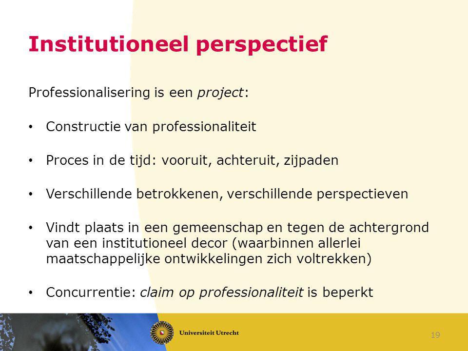 Institutioneel perspectief Professionalisering is een project: Constructie van professionaliteit Proces in de tijd: vooruit, achteruit, zijpaden Versc