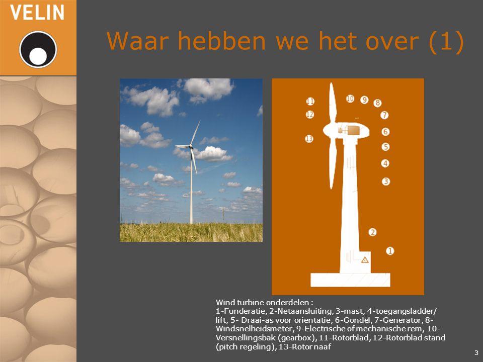 Waar hebben we het over (1) 3 Wind turbine onderdelen : 1-Funderatie, 2-Netaansluiting, 3-mast, 4-toegangsladder/ lift, 5- Draai-as voor oriëntatie, 6-Gondel, 7-Generator, 8- Windsnelheidsmeter, 9-Electrische of mechanische rem, 10- Versnellingsbak (gearbox), 11-Rotorblad, 12-Rotorblad stand (pitch regeling), 13-Rotor naaf