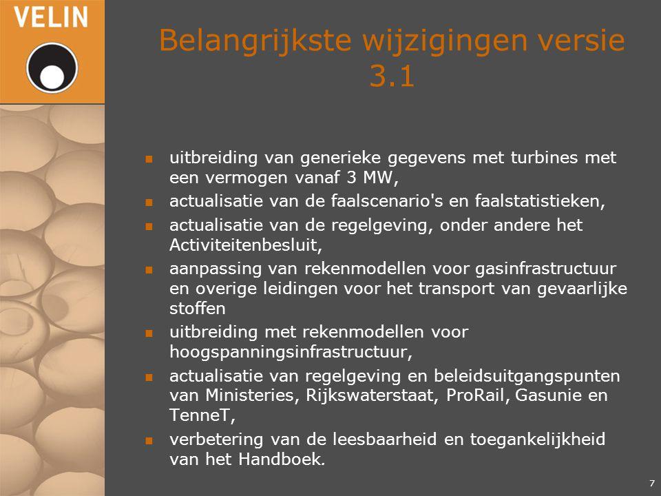 Belangrijkste wijzigingen versie 3.1 n uitbreiding van generieke gegevens met turbines met een vermogen vanaf 3 MW, n actualisatie van de faalscenario s en faalstatistieken, n actualisatie van de regelgeving, onder andere het Activiteitenbesluit, n aanpassing van rekenmodellen voor gasinfrastructuur en overige leidingen voor het transport van gevaarlijke stoffen n uitbreiding met rekenmodellen voor hoogspanningsinfrastructuur, n actualisatie van regelgeving en beleidsuitgangspunten van Ministeries, Rijkswaterstaat, ProRail, Gasunie en TenneT, n verbetering van de leesbaarheid en toegankelijkheid van het Handboek.