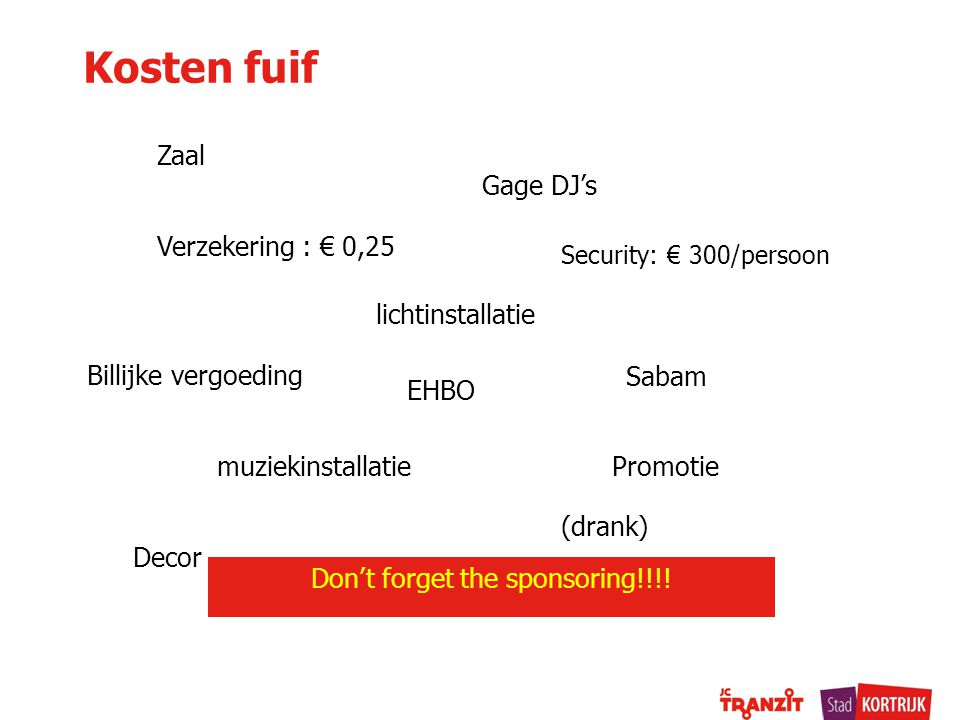 Kosten fuif Zaal Gage DJ's Verzekering : € 0,25 muziekinstallatie Security: € 300/persoon lichtinstallatie Promotie Decor (drank) Sabam Billijke vergoeding Don't forget the sponsoring!!!.