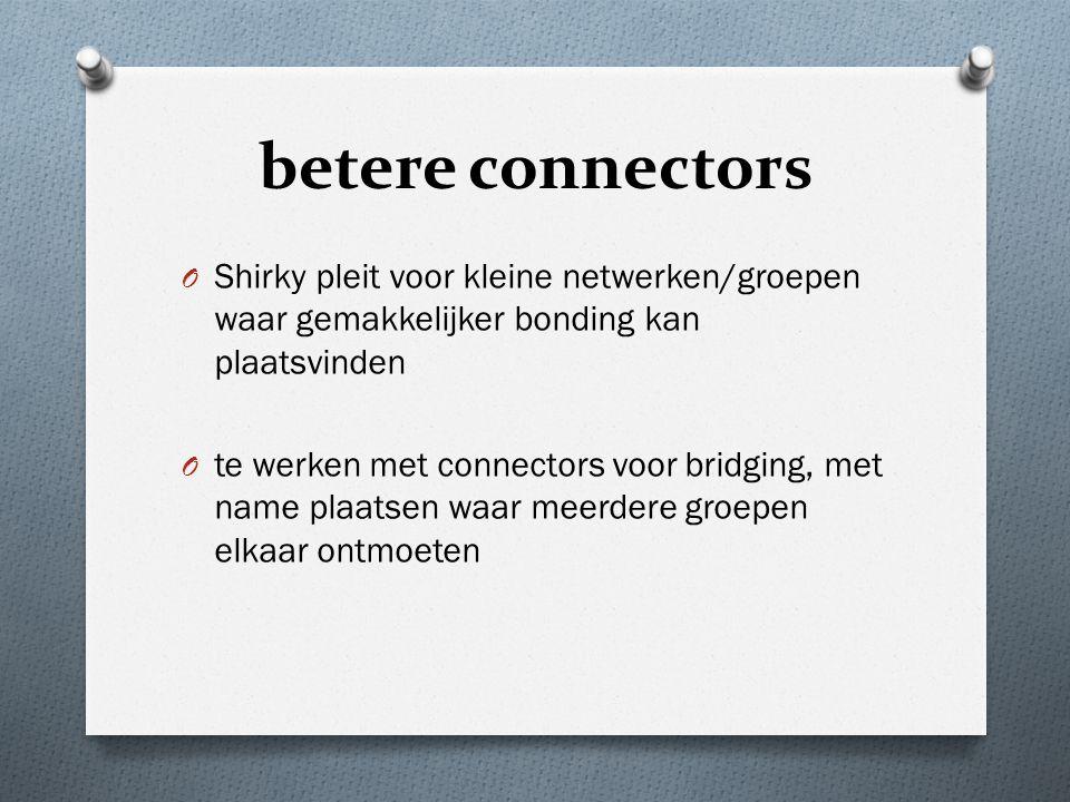 betere connectors O Shirky pleit voor kleine netwerken/groepen waar gemakkelijker bonding kan plaatsvinden O te werken met connectors voor bridging, met name plaatsen waar meerdere groepen elkaar ontmoeten