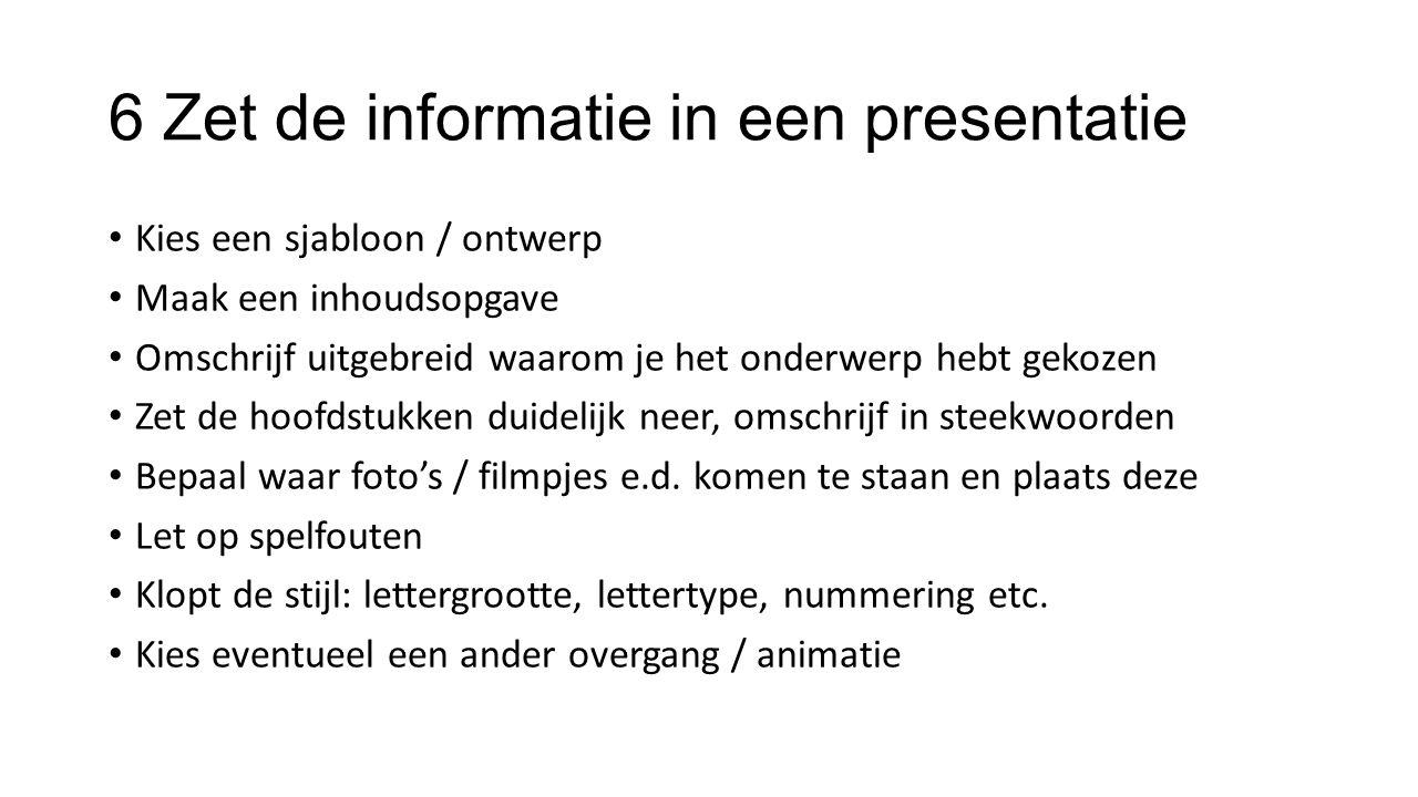 6 Zet de informatie in een presentatie Kies een sjabloon / ontwerp Maak een inhoudsopgave Omschrijf uitgebreid waarom je het onderwerp hebt gekozen Ze