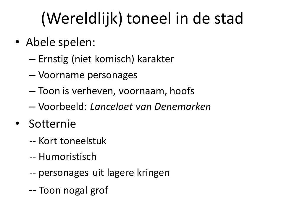 (Wereldlijk) toneel in de stad Abele spelen: – Ernstig (niet komisch) karakter – Voorname personages – Toon is verheven, voornaam, hoofs – Voorbeeld: Lanceloet van Denemarken Sotternie -- Kort toneelstuk -- Humoristisch -- personages uit lagere kringen -- Toon nogal grof