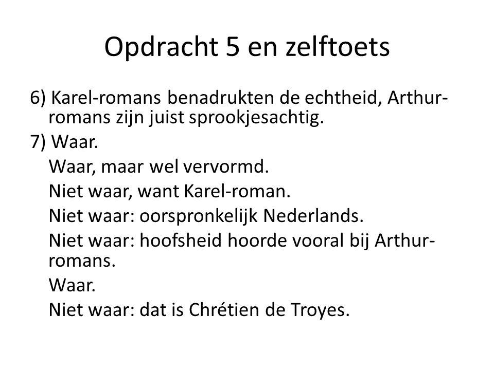 Opdracht 5 en zelftoets 6) Karel-romans benadrukten de echtheid, Arthur- romans zijn juist sprookjesachtig. 7) Waar. Waar, maar wel vervormd. Niet waa