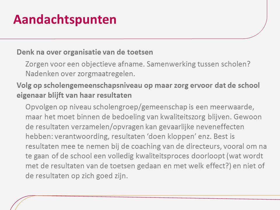 Aandachtspunten Denk na over organisatie van de toetsen Zorgen voor een objectieve afname. Samenwerking tussen scholen? Nadenken over zorgmaatregelen.