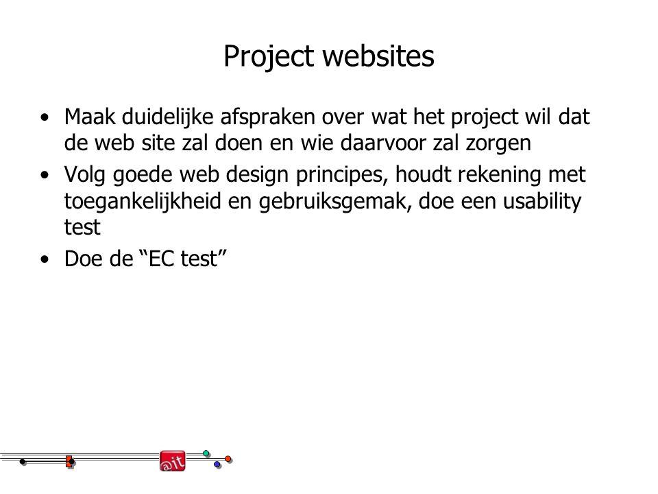 Project websites Maak duidelijke afspraken over wat het project wil dat de web site zal doen en wie daarvoor zal zorgen Volg goede web design principes, houdt rekening met toegankelijkheid en gebruiksgemak, doe een usability test Doe de EC test