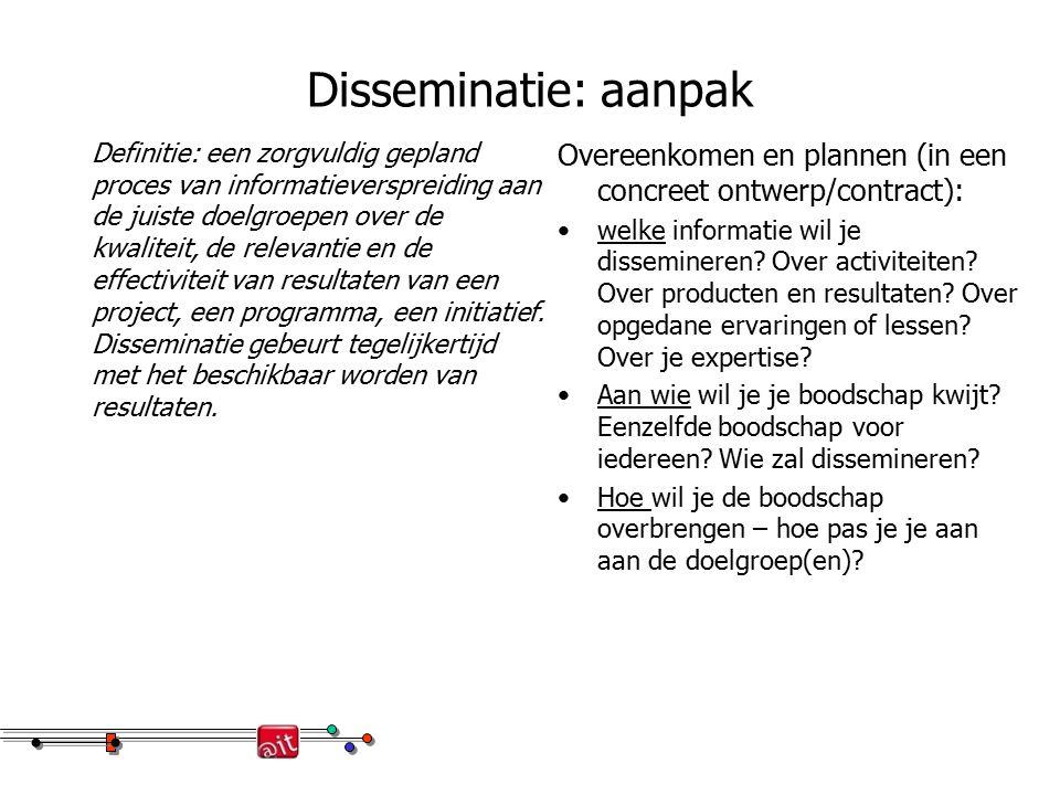 Disseminatie: aanpak Definitie: een zorgvuldig gepland proces van informatieverspreiding aan de juiste doelgroepen over de kwaliteit, de relevantie en de effectiviteit van resultaten van een project, een programma, een initiatief.