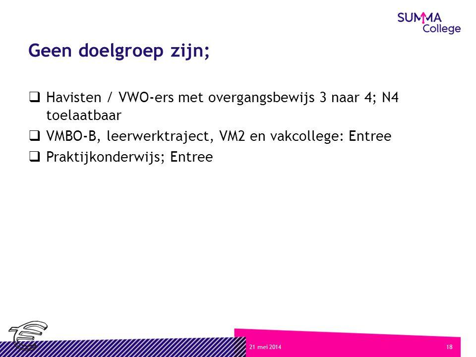 1821 mei 2014 Geen doelgroep zijn;  Havisten / VWO-ers met overgangsbewijs 3 naar 4; N4 toelaatbaar  VMBO-B, leerwerktraject, VM2 en vakcollege: Entree  Praktijkonderwijs; Entree
