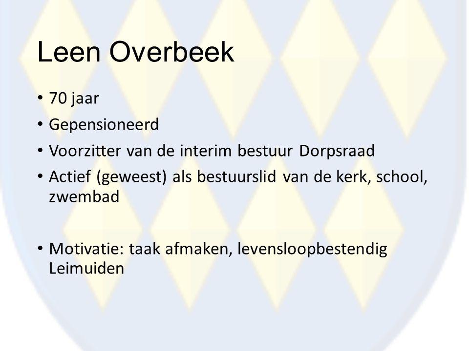 Leen Overbeek 70 jaar Gepensioneerd Voorzitter van de interim bestuur Dorpsraad Actief (geweest) als bestuurslid van de kerk, school, zwembad Motivati
