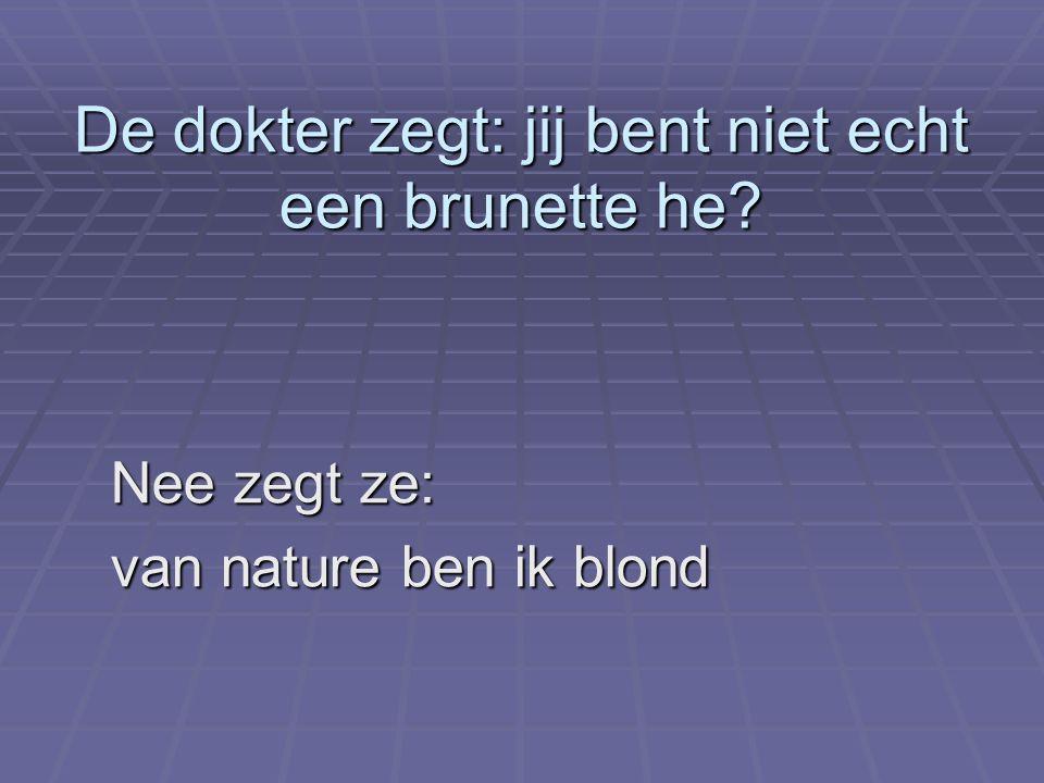 De dokter zegt: jij bent niet echt een brunette he? Nee zegt ze: Nee zegt ze: van nature ben ik blond van nature ben ik blond