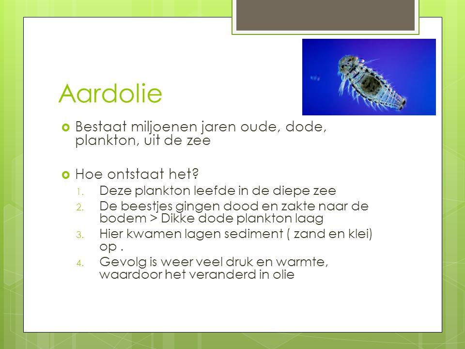 Aardolie  Bestaat miljoenen jaren oude, dode, plankton, uit de zee  Hoe ontstaat het.