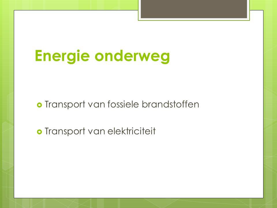 Energie onderweg  Transport van fossiele brandstoffen  Transport van elektriciteit