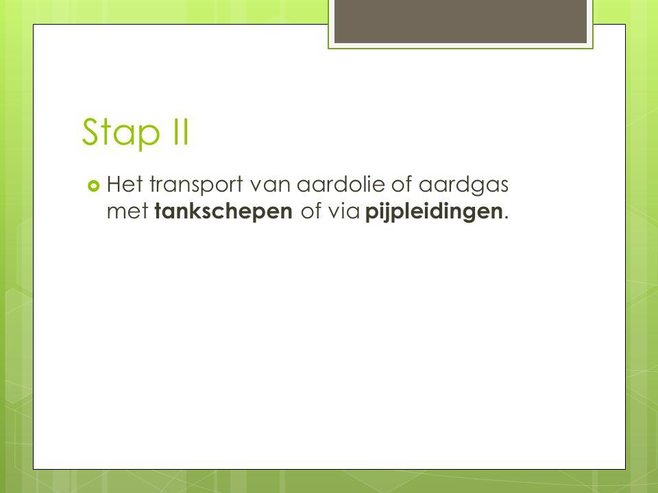 Stap II  Het transport van aardolie of aardgas met tankschepen of via pijpleidingen.