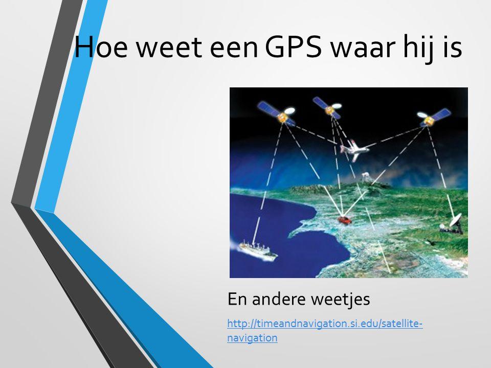 Hoe weet een GPS waar hij is En andere weetjes http://timeandnavigation.si.edu/satellite- navigation